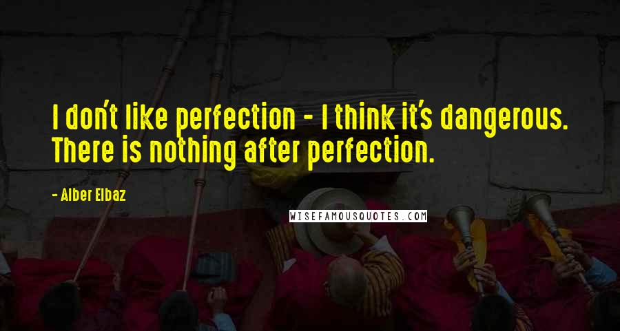 Alber Elbaz quotes: I don't like perfection - I think it's dangerous. There is nothing after perfection.