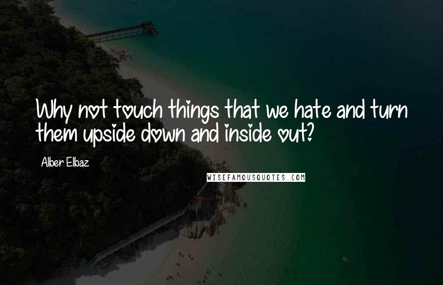 Alber Elbaz quotes: Why not touch things that we hate and turn them upside down and inside out?