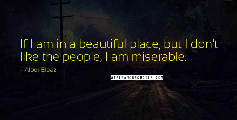 Alber Elbaz quotes: If I am in a beautiful place, but I don't like the people, I am miserable.