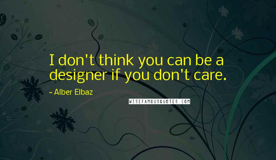 Alber Elbaz quotes: I don't think you can be a designer if you don't care.