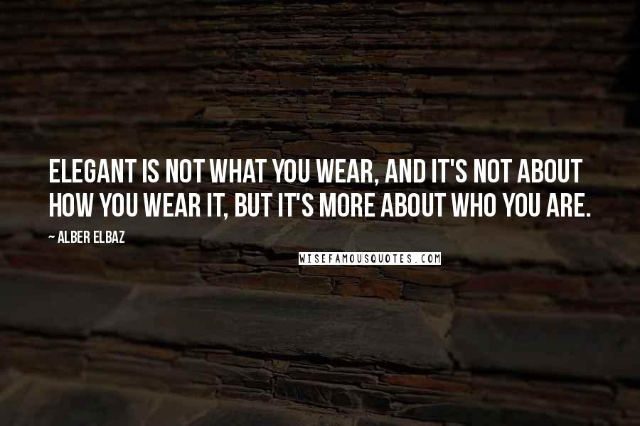 Alber Elbaz quotes: Elegant is not what you wear, and it's not about how you wear it, but it's more about who you are.