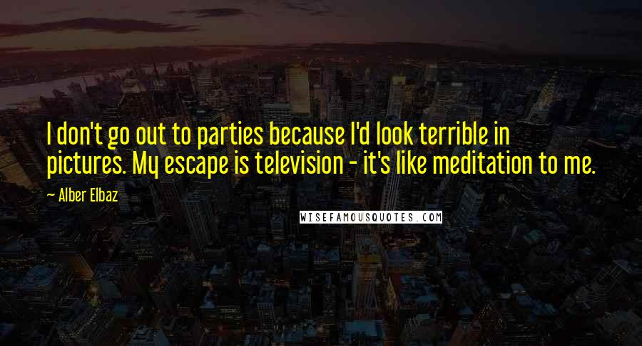 Alber Elbaz quotes: I don't go out to parties because I'd look terrible in pictures. My escape is television - it's like meditation to me.