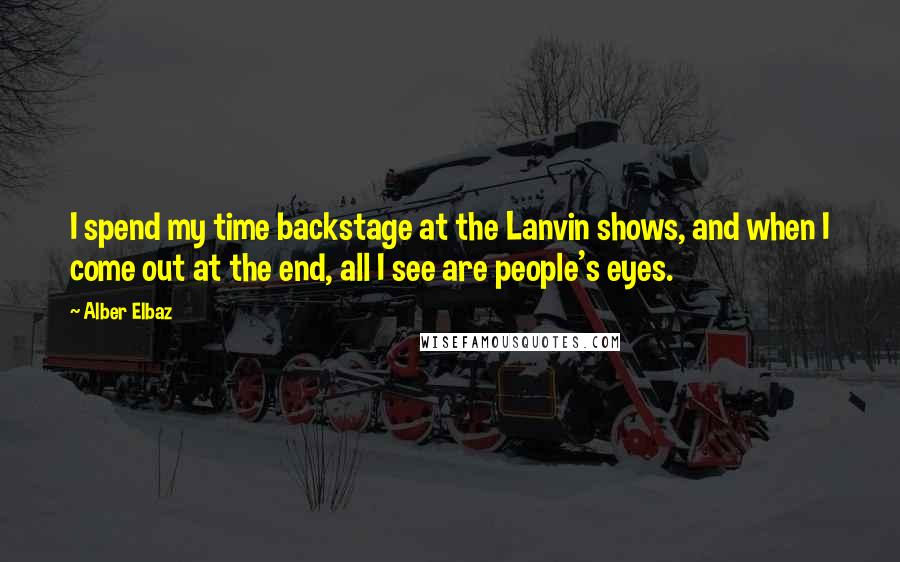 Alber Elbaz quotes: I spend my time backstage at the Lanvin shows, and when I come out at the end, all I see are people's eyes.