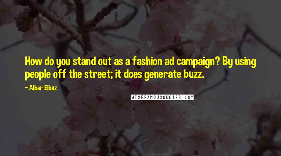Alber Elbaz quotes: How do you stand out as a fashion ad campaign? By using people off the street; it does generate buzz.
