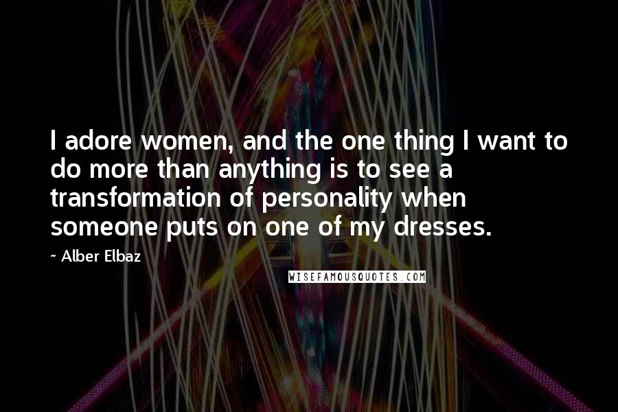 Alber Elbaz quotes: I adore women, and the one thing I want to do more than anything is to see a transformation of personality when someone puts on one of my dresses.