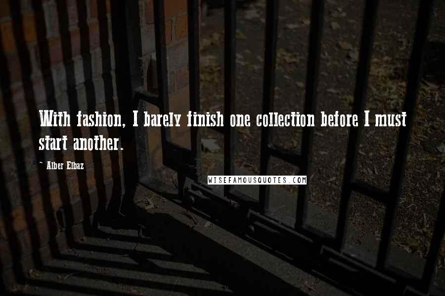 Alber Elbaz quotes: With fashion, I barely finish one collection before I must start another.