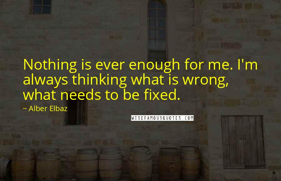 Alber Elbaz quotes: Nothing is ever enough for me. I'm always thinking what is wrong, what needs to be fixed.