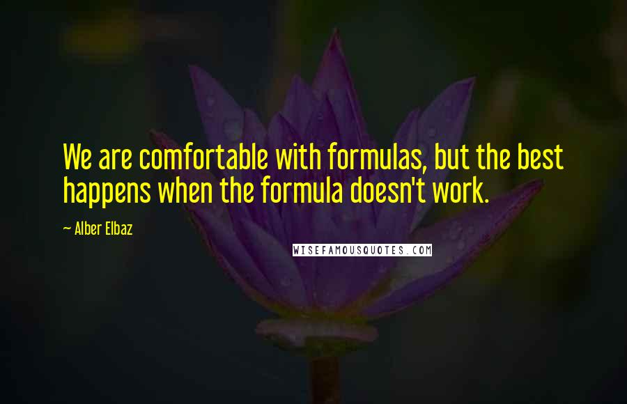 Alber Elbaz quotes: We are comfortable with formulas, but the best happens when the formula doesn't work.