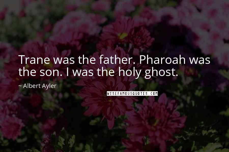 Albert Ayler quotes: Trane was the father. Pharoah was the son. I was the holy ghost.