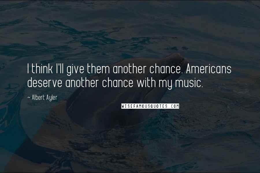 Albert Ayler quotes: I think I'll give them another chance. Americans deserve another chance with my music.