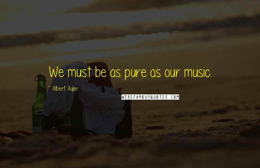 Albert Ayler quotes: We must be as pure as our music.