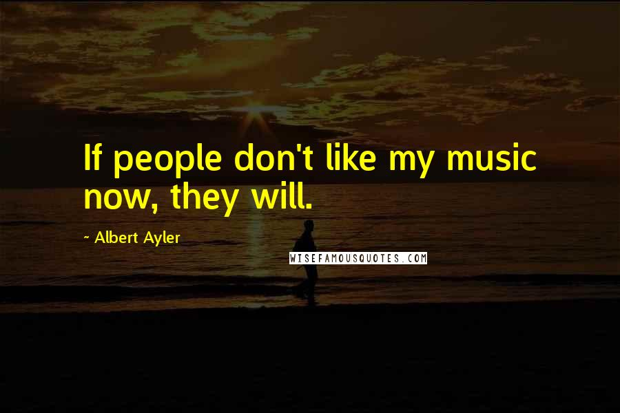 Albert Ayler quotes: If people don't like my music now, they will.