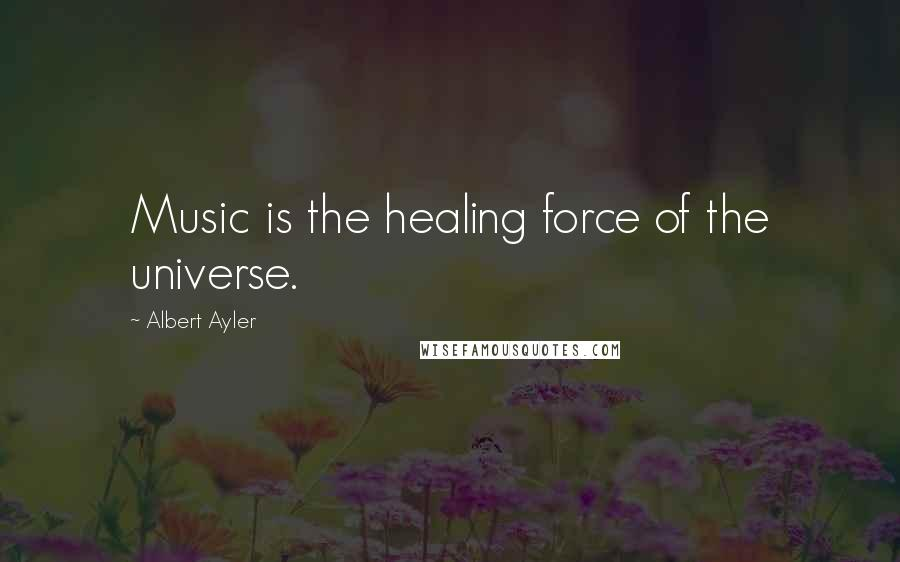 Albert Ayler quotes: Music is the healing force of the universe.