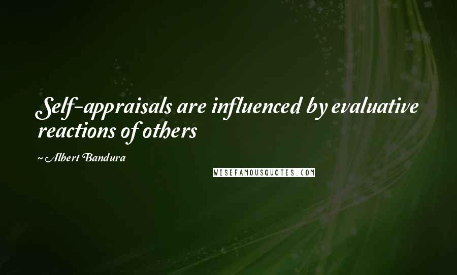 Albert Bandura quotes: Self-appraisals are influenced by evaluative reactions of others