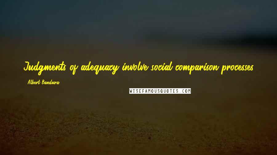 Albert Bandura quotes: Judgments of adequacy involve social comparison processes