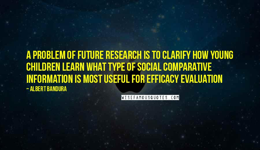 Albert Bandura quotes: A problem of future research is to clarify how young children learn what type of social comparative information is most useful for efficacy evaluation