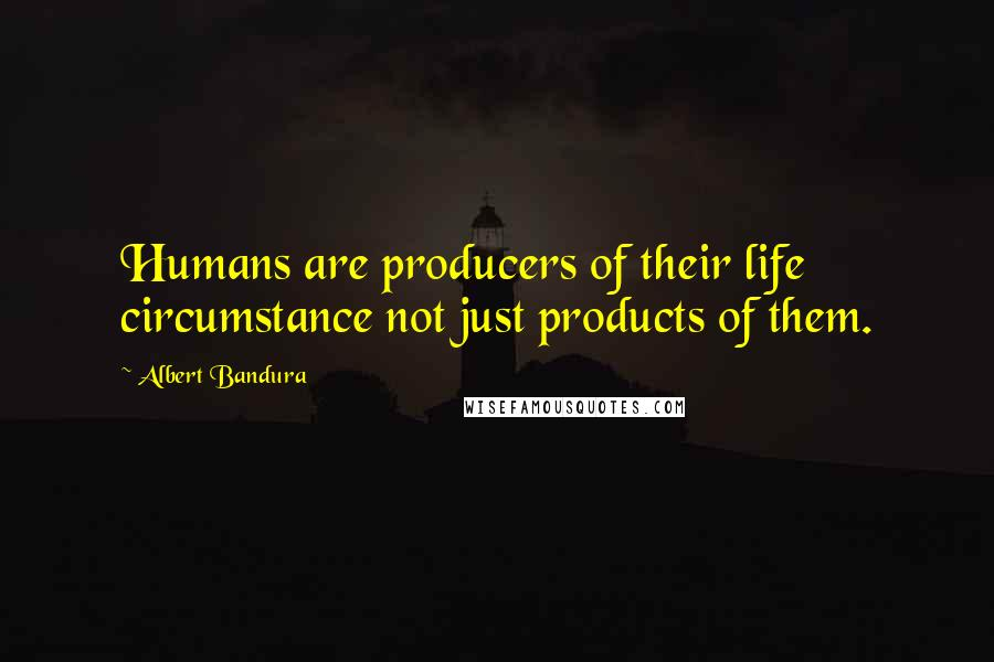 Albert Bandura quotes: Humans are producers of their life circumstance not just products of them.