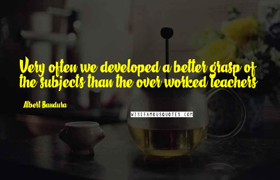 Albert Bandura quotes: Very often we developed a better grasp of the subjects than the over worked teachers.