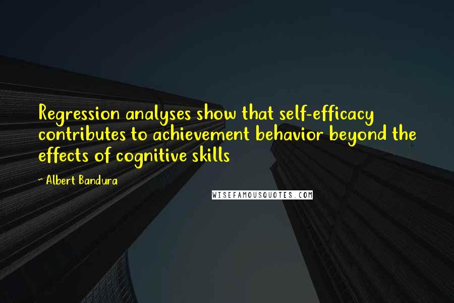 Albert Bandura quotes: Regression analyses show that self-efficacy contributes to achievement behavior beyond the effects of cognitive skills