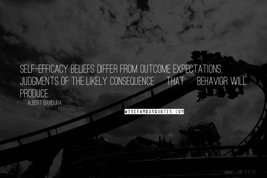 Albert Bandura quotes: Self-efficacy beliefs differ from outcome expectations, judgments of the likely consequence [that] behavior will produce.