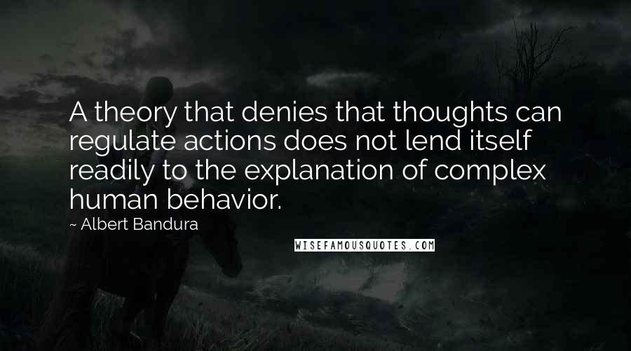 Albert Bandura quotes: A theory that denies that thoughts can regulate actions does not lend itself readily to the explanation of complex human behavior.