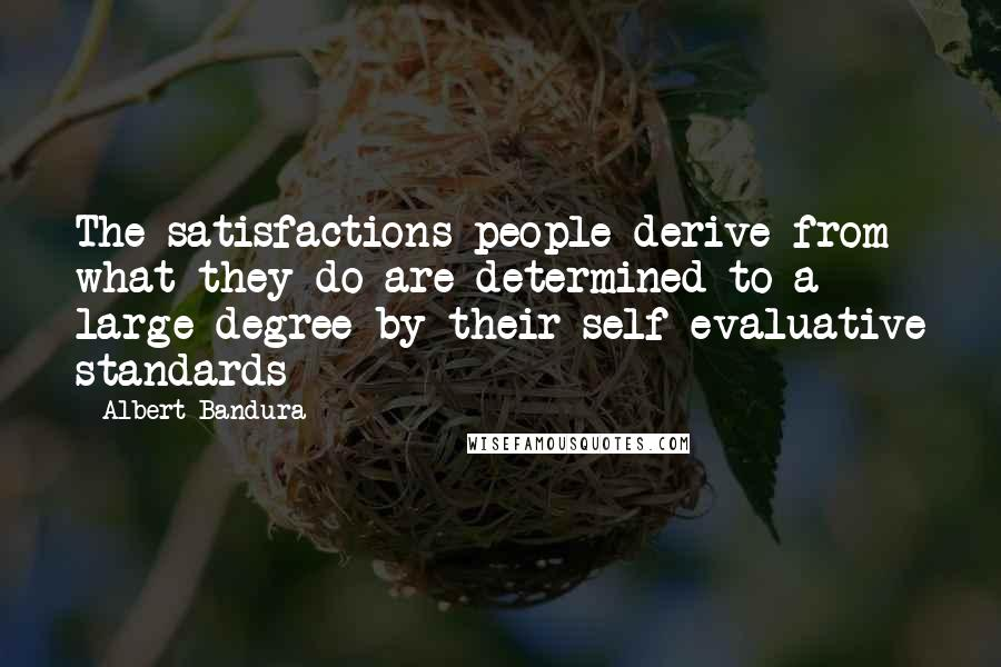 Albert Bandura quotes: The satisfactions people derive from what they do are determined to a large degree by their self-evaluative standards