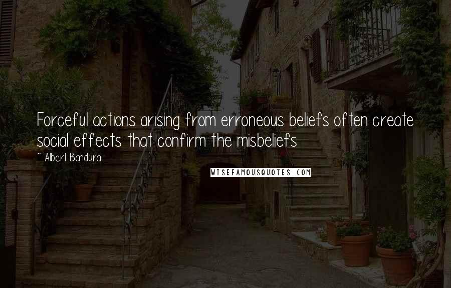 Albert Bandura quotes: Forceful actions arising from erroneous beliefs often create social effects that confirm the misbeliefs