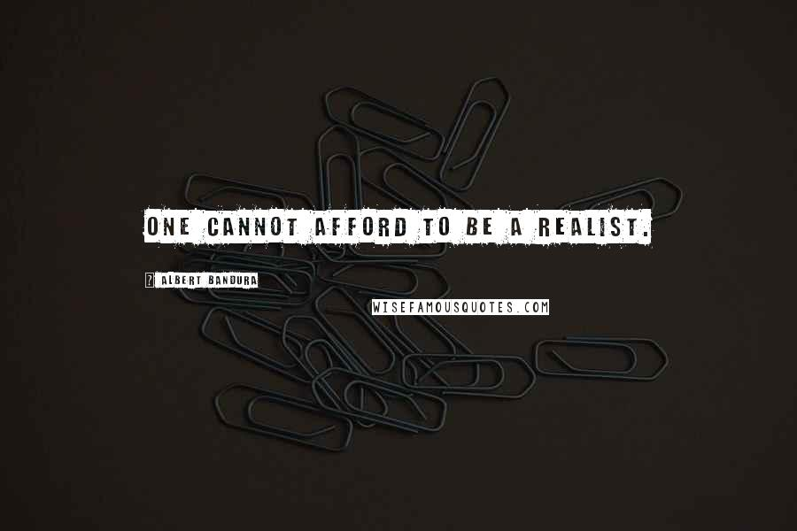 Albert Bandura quotes: One cannot afford to be a realist.