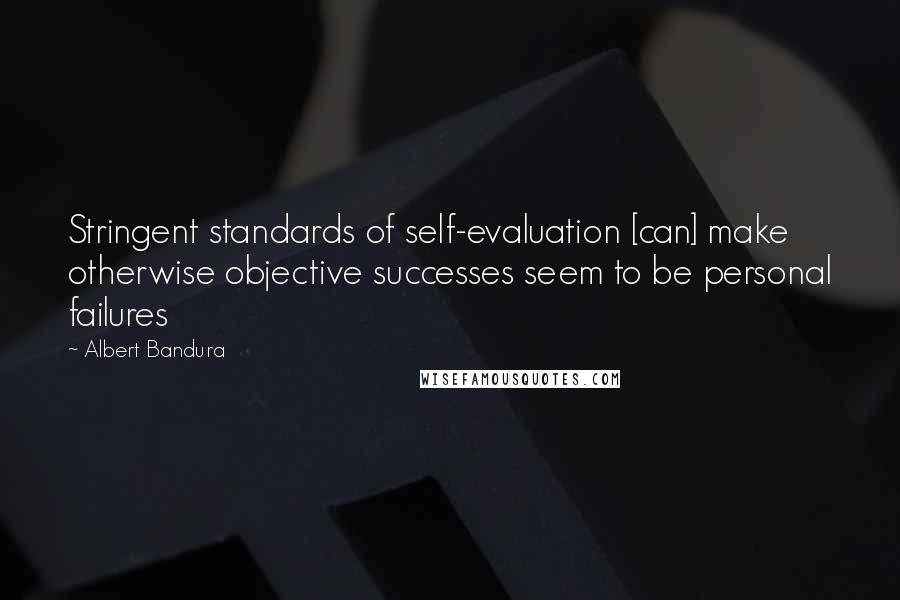 Albert Bandura quotes: Stringent standards of self-evaluation [can] make otherwise objective successes seem to be personal failures