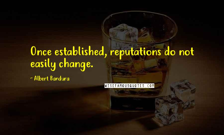 Albert Bandura quotes: Once established, reputations do not easily change.