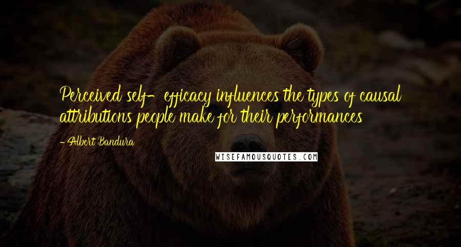 Albert Bandura quotes: Perceived self-efficacy influences the types of causal attributions people make for their performances