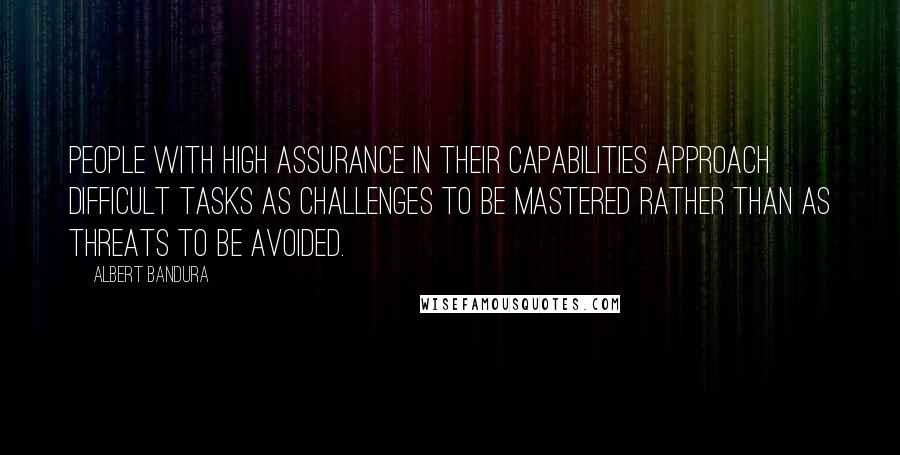 Albert Bandura quotes: People with high assurance in their capabilities approach difficult tasks as challenges to be mastered rather than as threats to be avoided.
