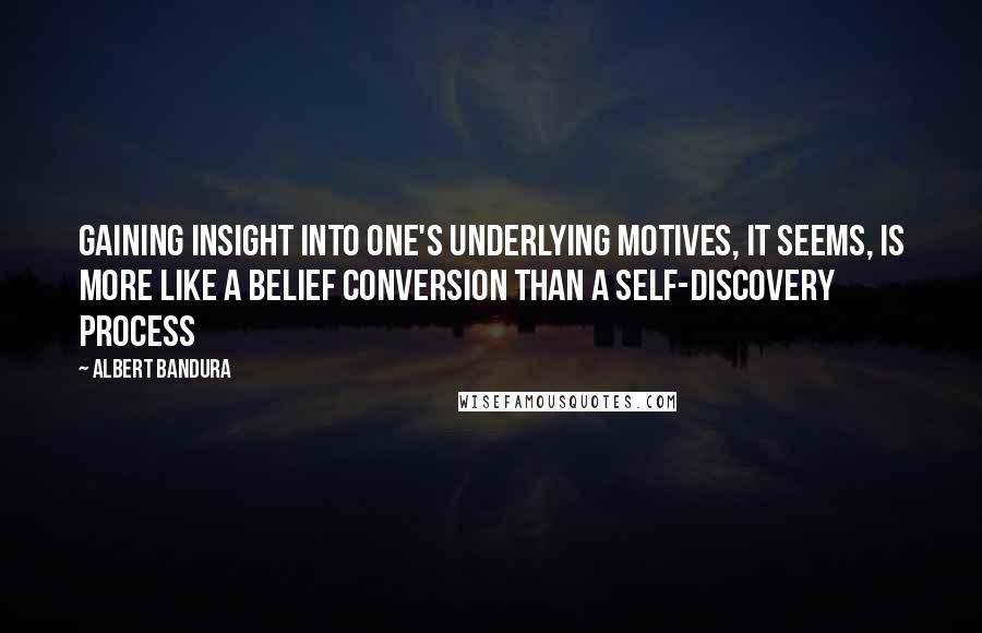 Albert Bandura quotes: Gaining insight into one's underlying motives, it seems, is more like a belief conversion than a self-discovery process