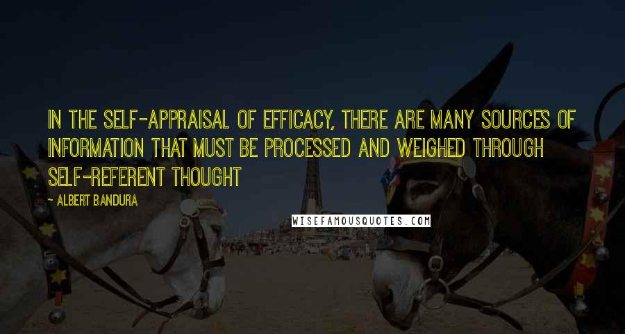 Albert Bandura quotes: In the self-appraisal of efficacy, there are many sources of information that must be processed and weighed through self-referent thought