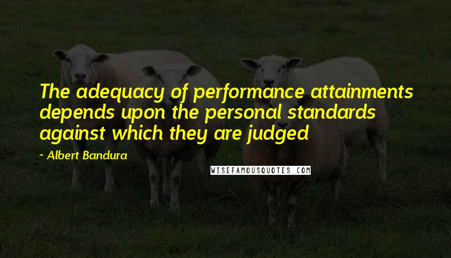 Albert Bandura quotes: The adequacy of performance attainments depends upon the personal standards against which they are judged
