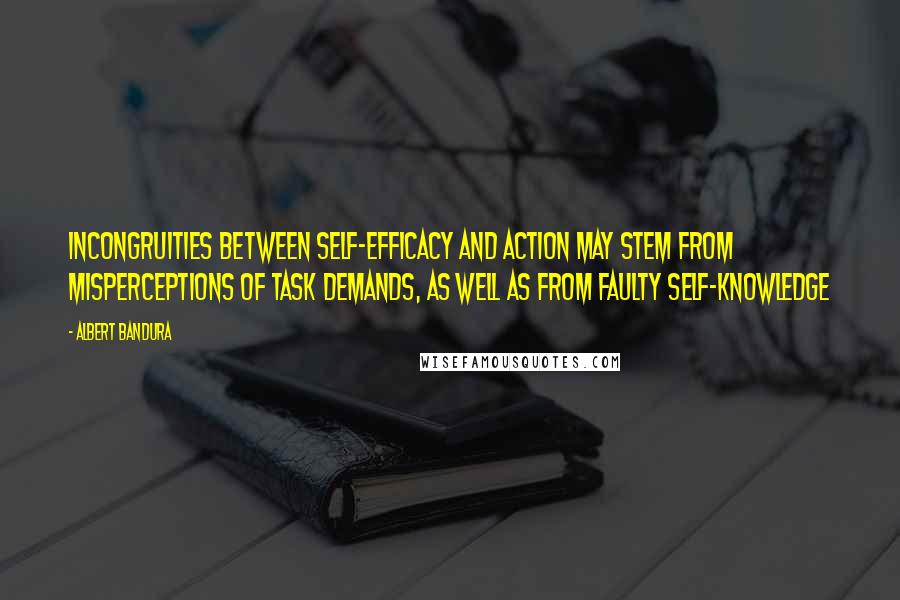 Albert Bandura quotes: Incongruities between self-efficacy and action may stem from misperceptions of task demands, as well as from faulty self-knowledge