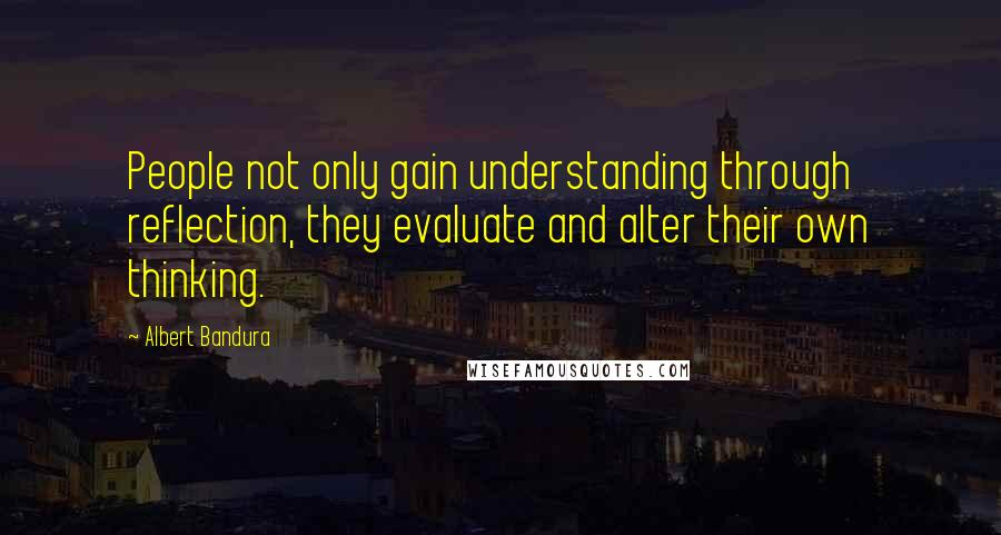 Albert Bandura quotes: People not only gain understanding through reflection, they evaluate and alter their own thinking.