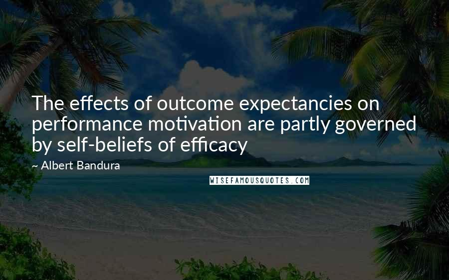 Albert Bandura quotes: The effects of outcome expectancies on performance motivation are partly governed by self-beliefs of efficacy