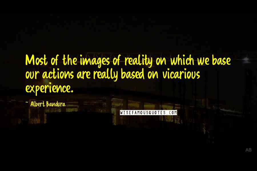 Albert Bandura quotes: Most of the images of reality on which we base our actions are really based on vicarious experience.