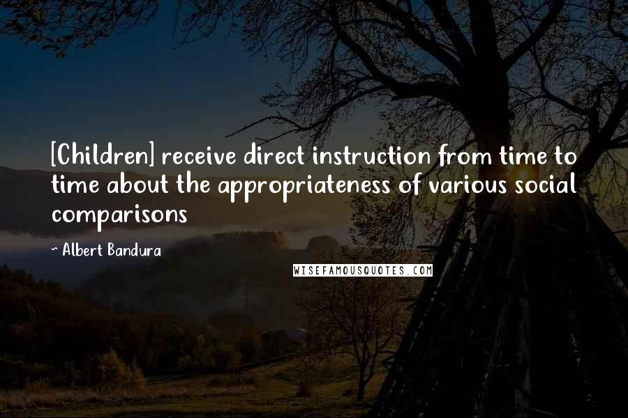 Albert Bandura quotes: [Children] receive direct instruction from time to time about the appropriateness of various social comparisons