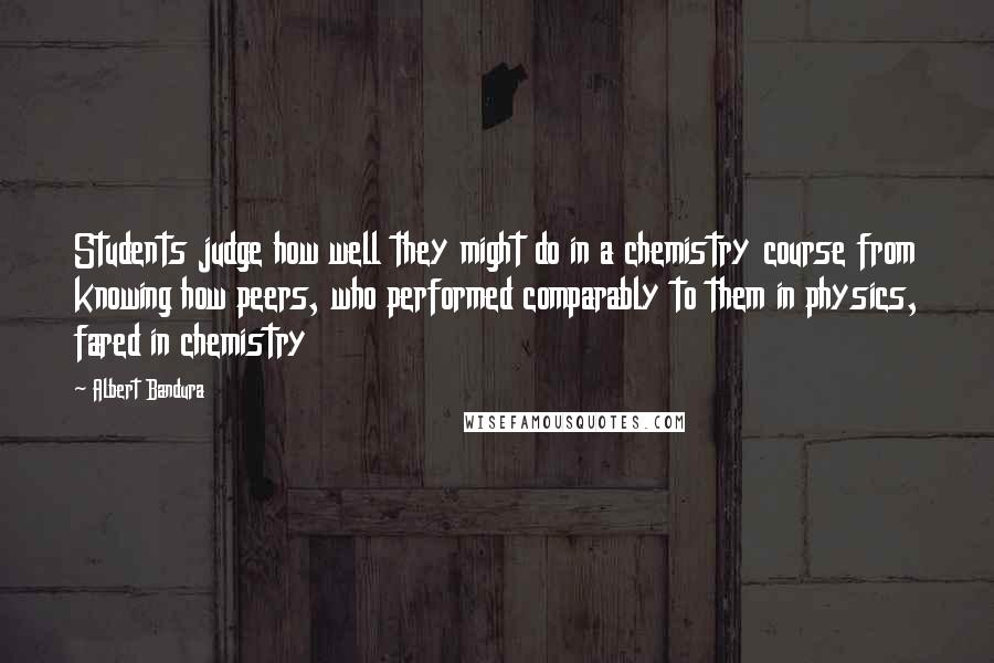 Albert Bandura quotes: Students judge how well they might do in a chemistry course from knowing how peers, who performed comparably to them in physics, fared in chemistry