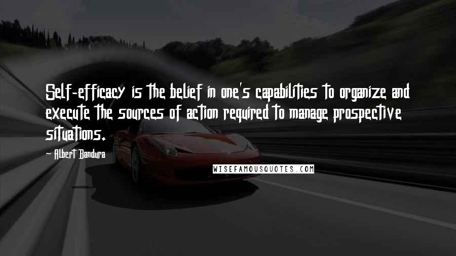 Albert Bandura quotes: Self-efficacy is the belief in one's capabilities to organize and execute the sources of action required to manage prospective situations.