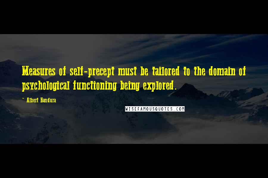 Albert Bandura quotes: Measures of self-precept must be tailored to the domain of psychological functioning being explored.