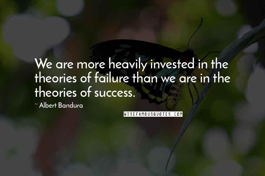Albert Bandura quotes: We are more heavily invested in the theories of failure than we are in the theories of success.