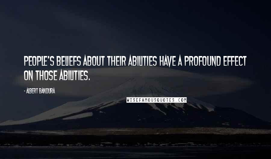 Albert Bandura quotes: People's beliefs about their abilities have a profound effect on those abilities.