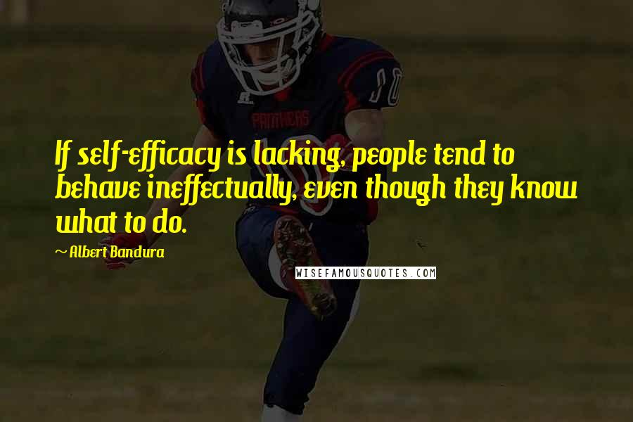 Albert Bandura quotes: If self-efficacy is lacking, people tend to behave ineffectually, even though they know what to do.