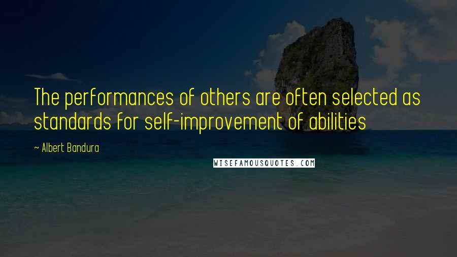 Albert Bandura quotes: The performances of others are often selected as standards for self-improvement of abilities