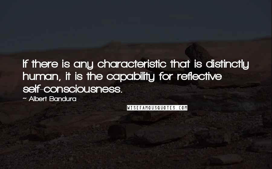 Albert Bandura quotes: If there is any characteristic that is distinctly human, it is the capability for reflective self-consciousness.