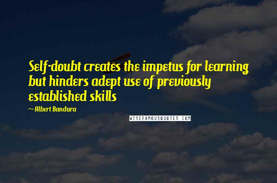 Albert Bandura quotes: Self-doubt creates the impetus for learning but hinders adept use of previously established skills