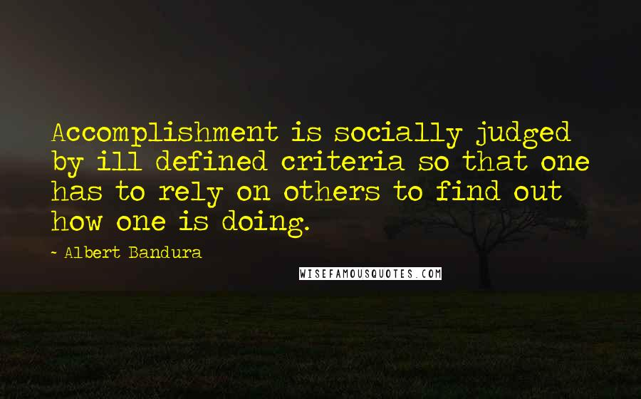 Albert Bandura quotes: Accomplishment is socially judged by ill defined criteria so that one has to rely on others to find out how one is doing.
